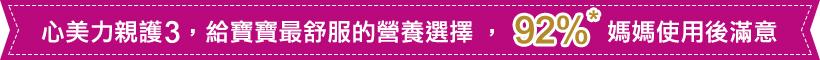 心美力親護3,給寶寶最舒服的營養選擇,92%媽媽使用後滿意 *根據2013年9-10月尼爾森在台灣與新加坡的市場調查,92%使用過親護配方的媽媽滿意親護配方